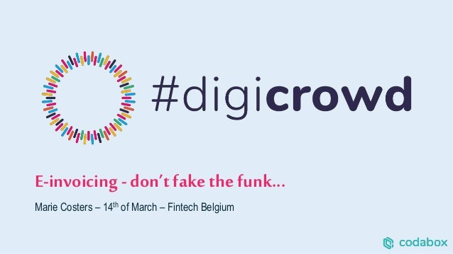 E-invoicing - don't fake the funk... Marie Costers – 14th of March – Fintech Belgium