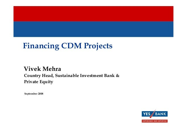 Financing CDM Projects Vivek Mehra September 2008 Country Head, Sustainable Investment Bank & Private Equity