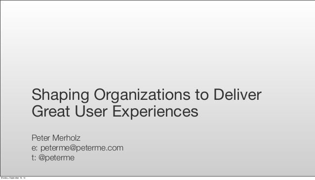 Shaping Organizations to Deliver  Great User Experiences  Peter Merholz  e: peterme@peterme.com  t: @peterme  Monday, Sept...