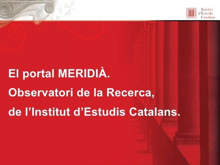 El portal MERIDIÀ.  Observatori de la Recerca, de l'Institut d'Estudis Catalans.