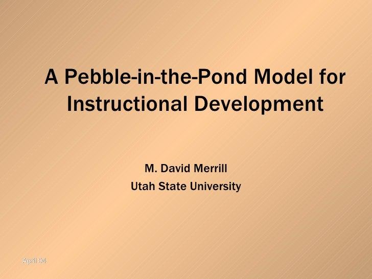 A Pebble-in-the-Pond Model for Instructional Development M. David Merrill Utah State University