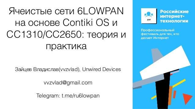 Ячеистые сети 6LOWPAN на основе Contiki OS и CC1310/СС2650: теория и практика Зайцев Владислав(vvzvlad), Unwired Devices v...