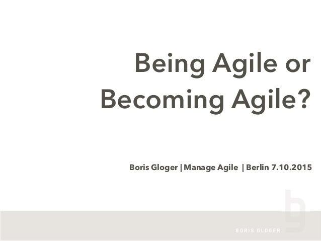 Being Agile or Becoming Agile? Boris Gloger | Manage Agile | Berlin 7.10.2015