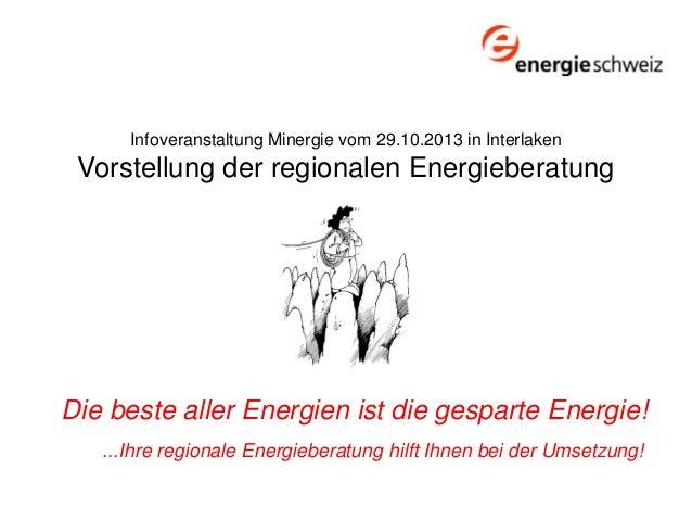 Infoveranstaltung Minergie vom 29.10.2013 in Interlaken  Vorstellung der regionalen Energieberatung  Die beste aller Energ...
