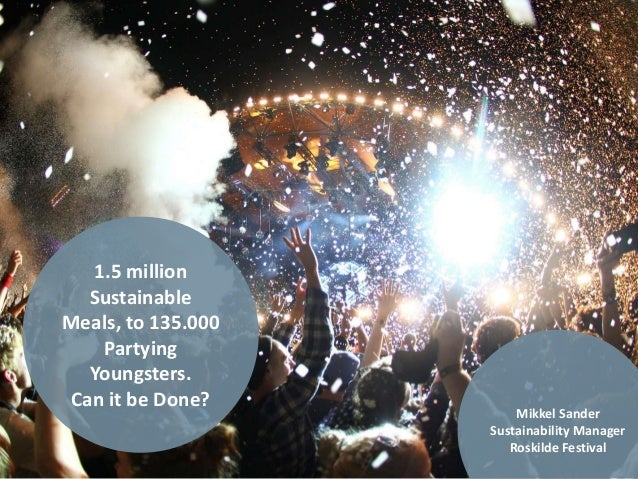 1.5 million Sustainable Meals, to 135.000 Partying Youngsters. Can it be Done? Mikkel Sander Sustainability Manager Roskil...