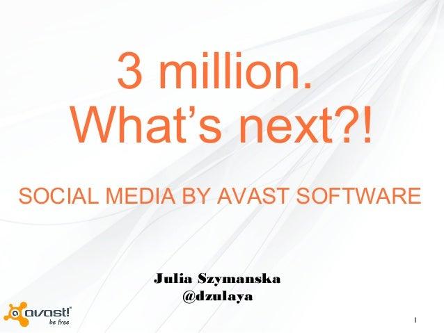 1 3 million. What's next?! Julia Szymanska @dzulaya SOCIAL MEDIA BY AVAST SOFTWARE