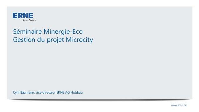 Séminaire Minergie-Eco Gestion du projet Microcity Cyril Baumann, vice-directeur ERNE AG Holzbau