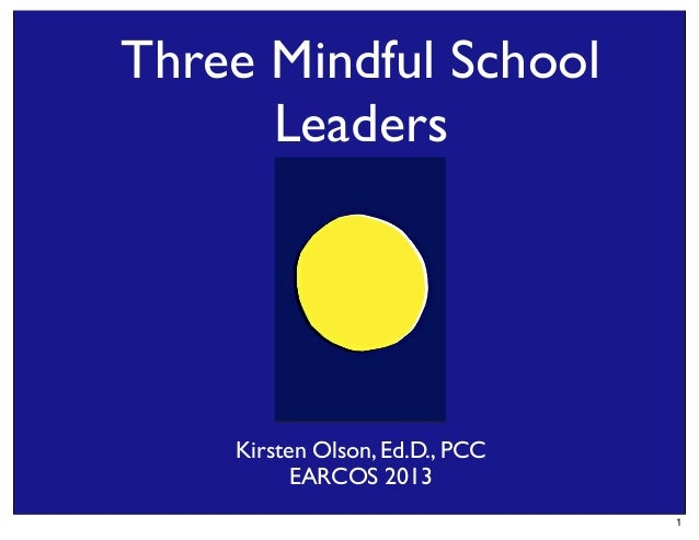 Three Mindful School Leaders  Kirsten Olson, Ed.D., PCC EARCOS 2013 1