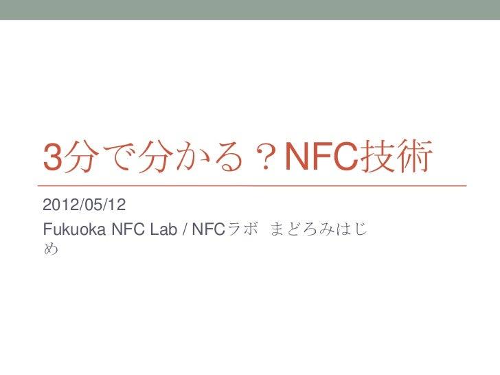 3分で分かる?NFC技術2012/05/12Fukuoka NFC Lab / NFCラボ まどろみはじめ