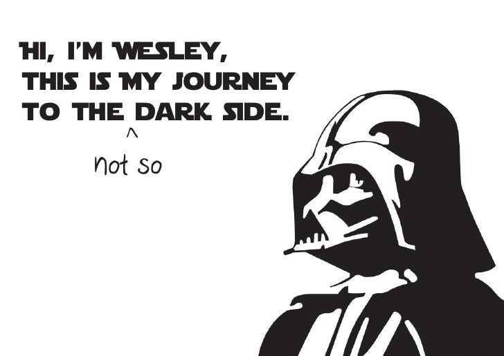 Hi, i'm Wesley,this is My journeyto the dark side.      >    not so