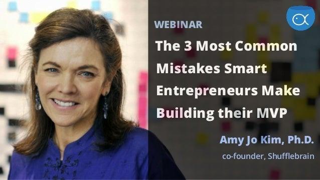 WEBINAR The 3 Most Common Mistakes Smart Entrepreneurs Make Building their MVP Amy Jo Kim, Ph.D. co-founder, Shufflebrain