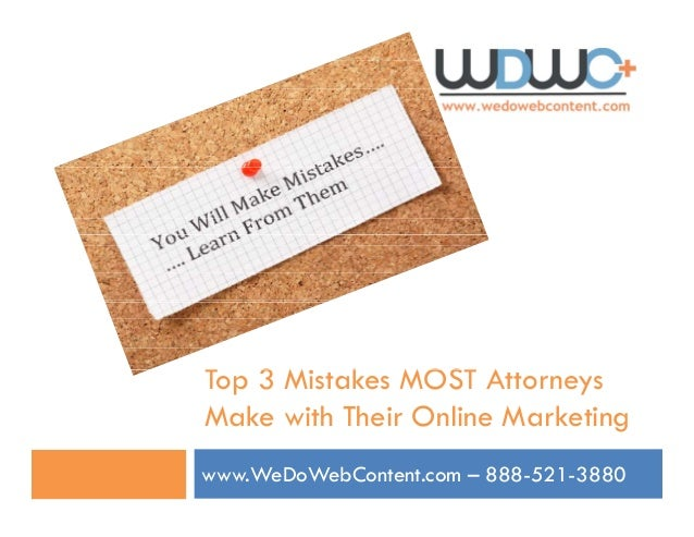 T 3 Mi k MOST ATop 3 Mistakes MOST Attorneys Make with Their Online Marketing www.WeDoWebContent.com – 888-521-3880