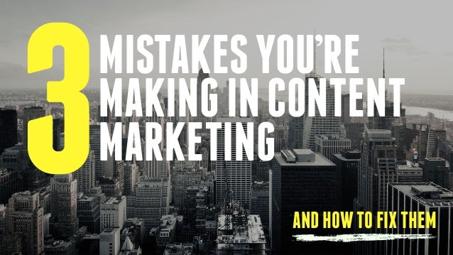 3MISTAKESYOU'RE MAKINGINCONTENT MARKETING ANDHOWTOFIXTHEM