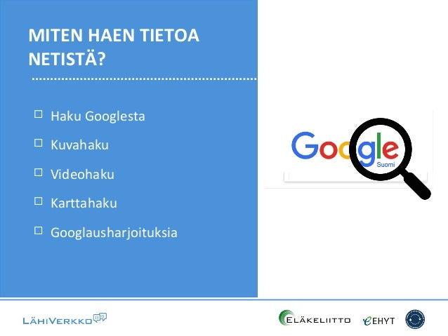  Haku Googlesta  Kuvahaku  Videohaku  Karttahaku  Googlausharjoituksia MITEN HAEN TIETOA NETISTÄ?