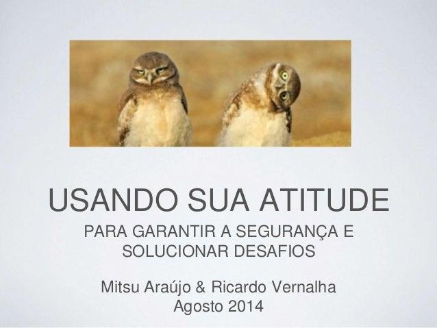 Mitsu Araújo & Ricardo Vernalha Agosto 2014 PARA GARANTIR A SEGURANÇA E SOLUCIONAR DESAFIOS USANDO SUA ATITUDE