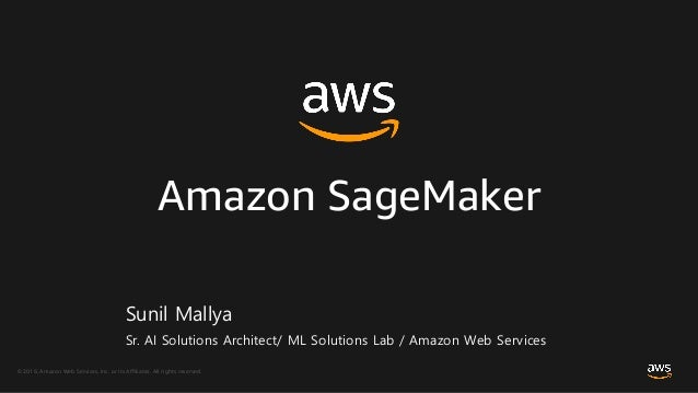 © 2018, Amazon Web Services, Inc. or its Affiliates. All rights reserved. Amazon SageMaker Sunil Mallya Sr. AI Solutions A...