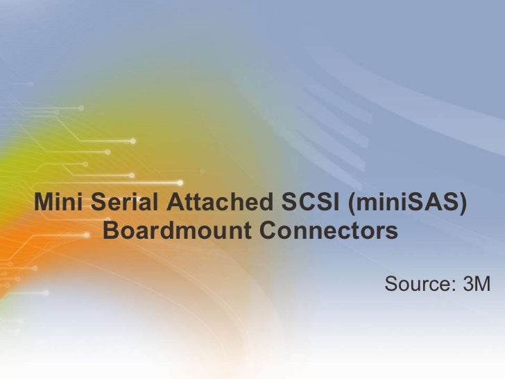 Mini Serial Attached SCSI (miniSAS) Boardmount Connectors <ul><li>Source: 3M </li></ul>