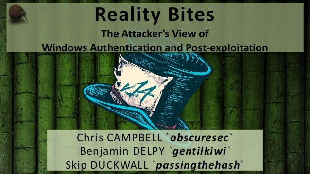 Reality Bites  The Attacker's View of  Windows Authentication and Post-exploitation  Chris CAMPBELL `obscuresec`  Benjamin...