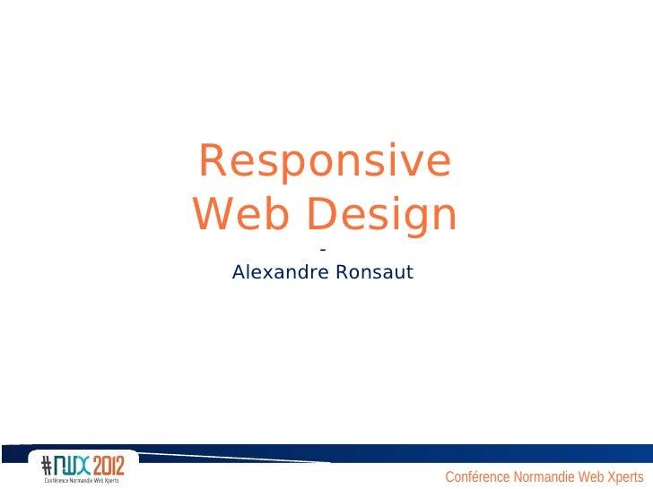 ResponsiveWeb Design         - Alexandre Ronsaut                     Conférence Normandie Web Xperts