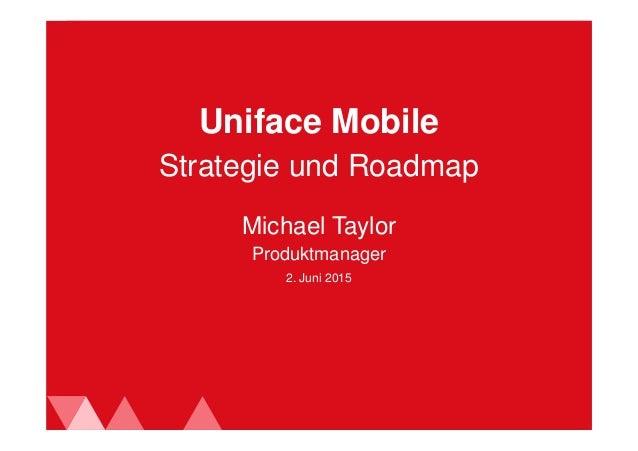 2. Juni 2015 Uniface Mobile Michael Taylor Produktmanager Strategie und Roadmap