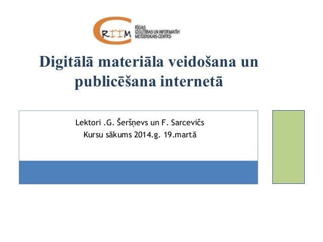 Lektori .G. Šeršņevs un F. Sarcevičs Kursu sākums 2014.g. 19.martā Digitālā materiāla veidošana un publicēšana internetā