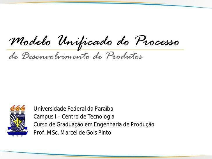 Modelo Unificado do Processo de Desenvolvimento de Produtos         Universidade Federal da Paraíba      Campus I – Centro...