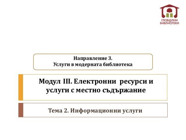 Направление 3.   Услуги в модерната библиотекаМодул ІІІ. Електронни ресурси и услуги с местно съдържание  Тема 2. Информац...