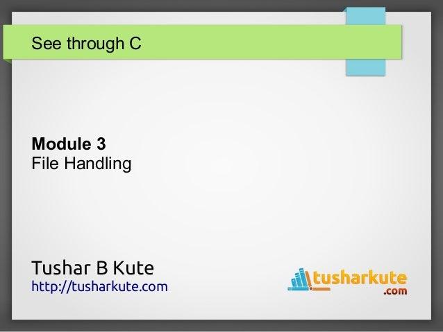 See through C Module 3 File Handling Tushar B Kute http://tusharkute.com