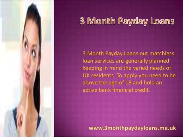 3 Month Payday Loans out matchless loan services are generally planned keeping in mind the varied needs of UK residents. T...