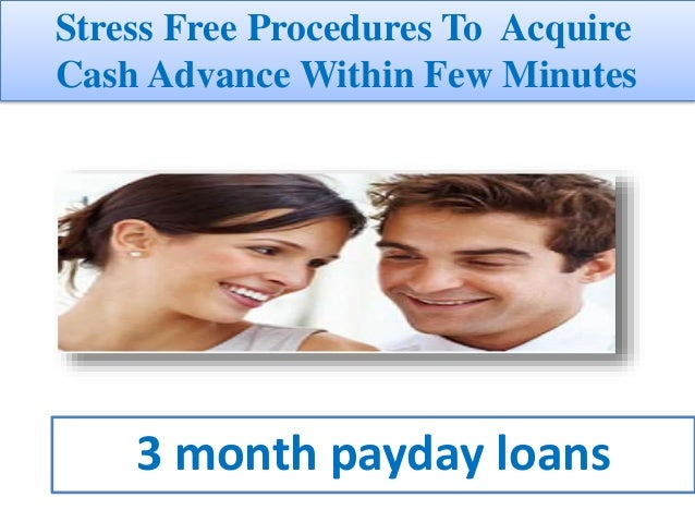 3 month payday loans Stress Free Procedures To Acquire Cash Advance Within Few Minutes