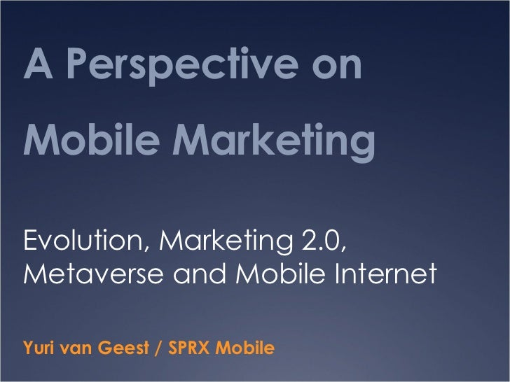 A Perspective on Mobile Marketing  Evolution, Marketing 2.0, Metaverse and Mobile Internet Yuri van Geest / SPRX Mobile