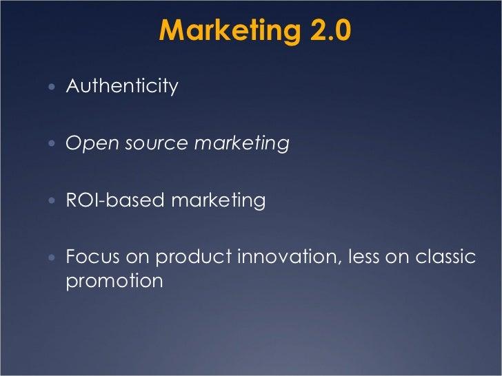 Marketing 2.0 <ul><li>Authenticity </li></ul><ul><li>Open source marketing </li></ul><ul><li>ROI-based marketing </li></ul...