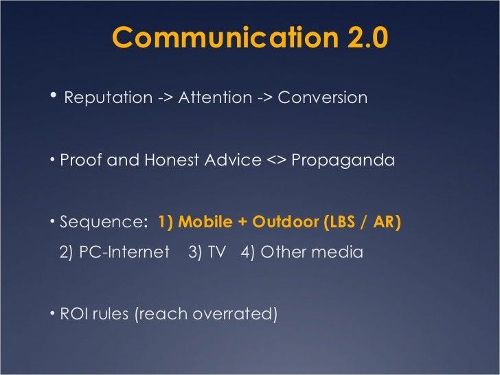 Communication 2.0 <ul><ul><li>Reputation -> Attention -> Conversion  </li></ul></ul><ul><ul><li>Proof and Honest Advice <>...
