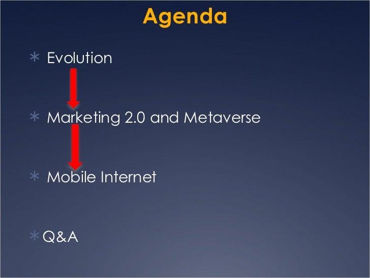 Agenda <ul><li>Evolution  </li></ul><ul><li>Marketing 2.0 and Metaverse </li></ul><ul><li>Mobile Internet </li></ul><ul><l...