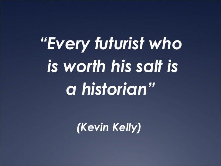 """<ul><li>"""" Every futurist who </li></ul><ul><li>is worth his salt is </li></ul><ul><li>a historian""""  </li></ul><ul><li>(Kev..."""
