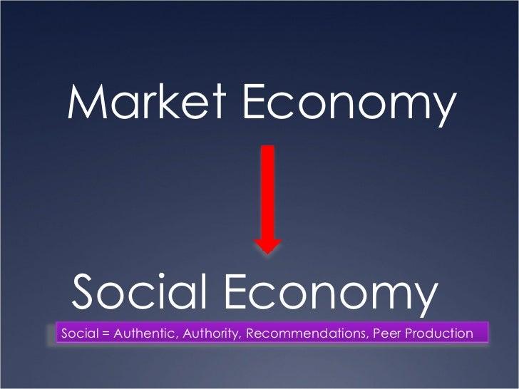 <ul><li>Market Economy  </li></ul>Social Economy Social = Authentic, Authority, Recommendations, Peer Production