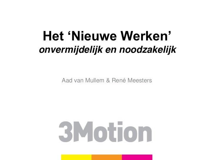 Het 'Nieuwe Werken'onvermijdelijk en noodzakelijk     Aad van Mullem & René Meesters                 3Motion