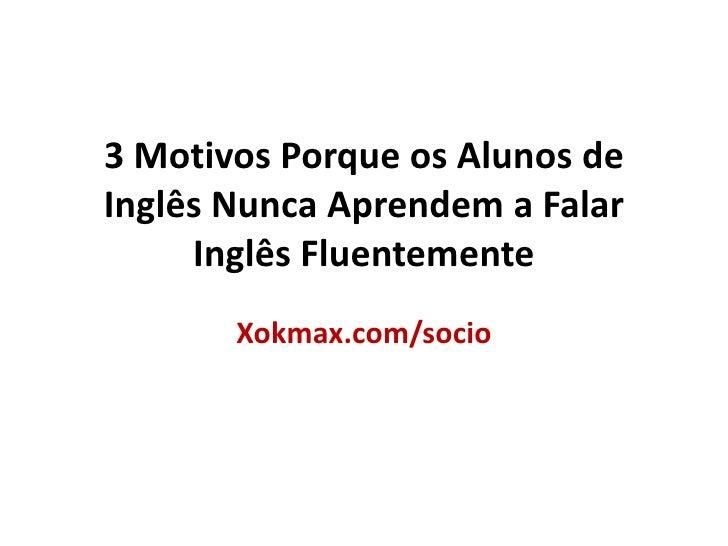 3 Motivos Porque os Alunos de Inglês Nunca Aprendem a Falar Inglês Fluentemente <br />Xokmax.com/socio<br />