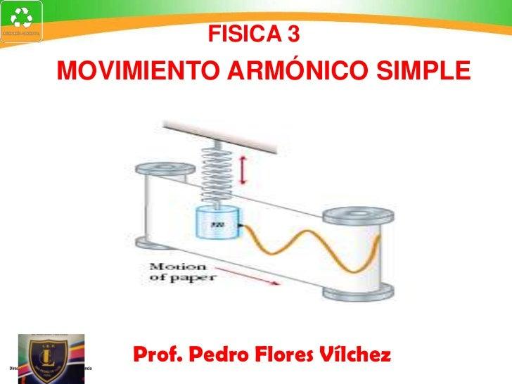 FISICA 3MOVIMIENTO ARMÓNICO SIMPLE    Prof. Pedro Flores Vílchez