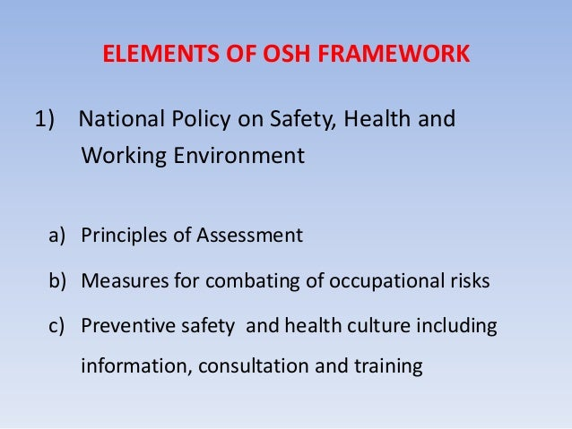 ELEMENTS OF OSH FRAMEWORK 1) National Policy on Safety, Health and Working Environment a) Principles of Assessment b) Meas...