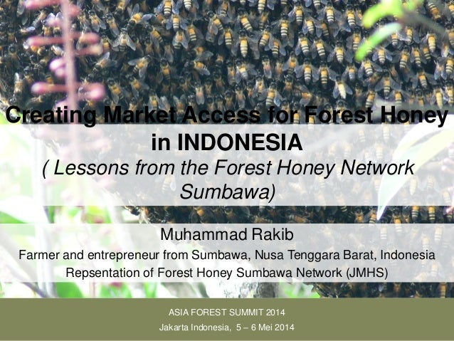 Creating Market Access for Forest Honey in INDONESIA ( Lessons from the Forest Honey Network Sumbawa) Muhammad Rakib Farme...