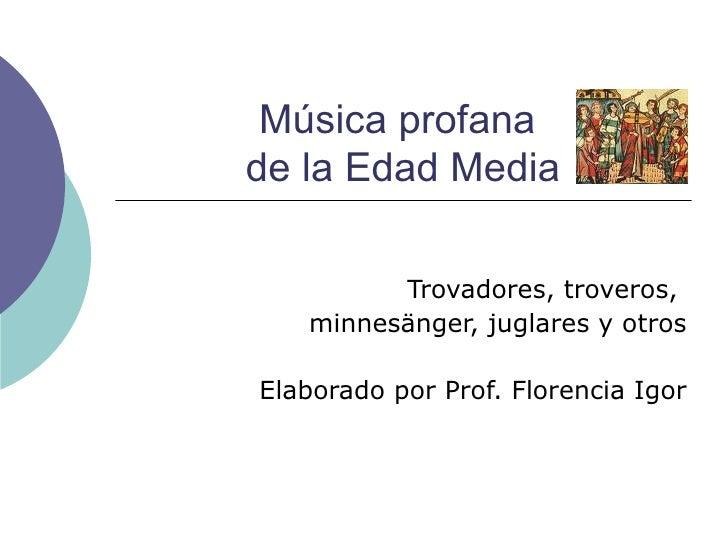 Música profana  de la Edad Media Trovadores, troveros,  minnesänger, juglares y otros Elaborado por Prof. Florencia Igor