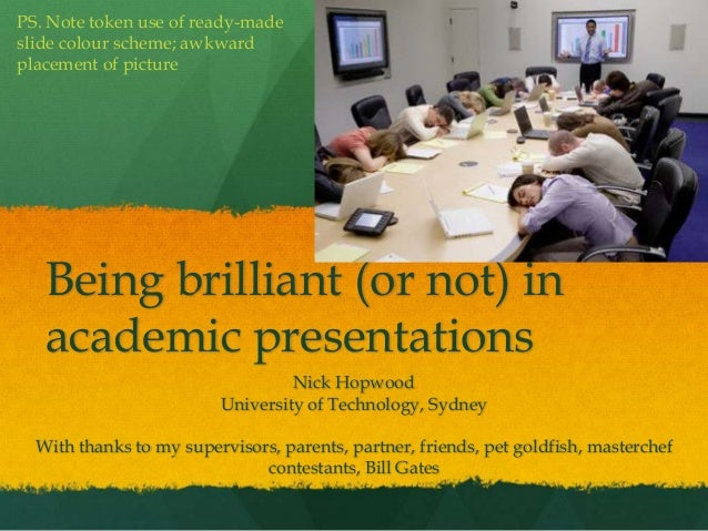 Being brilliant (or not) in academic presentations Nick Hopwood University of Technology, Sydney With thanks to my supervi...