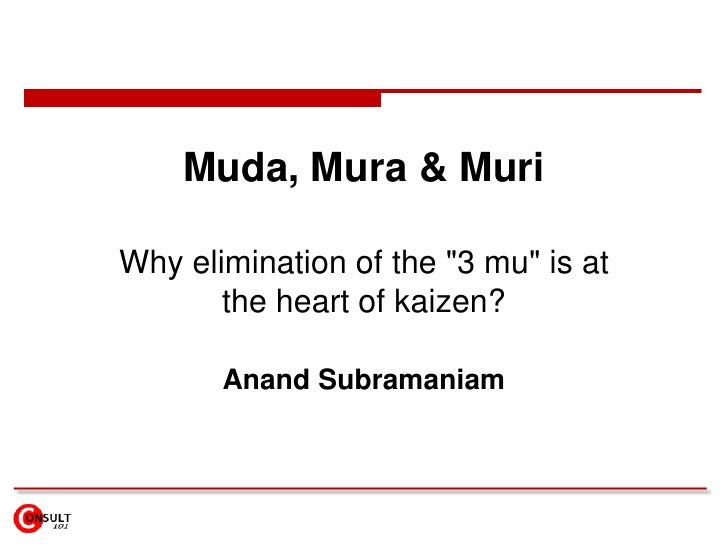 "Muda, Mura & MuriWhy elimination of the ""3 mu"" is at       the heart of kaizen?       Anand Subramaniam"