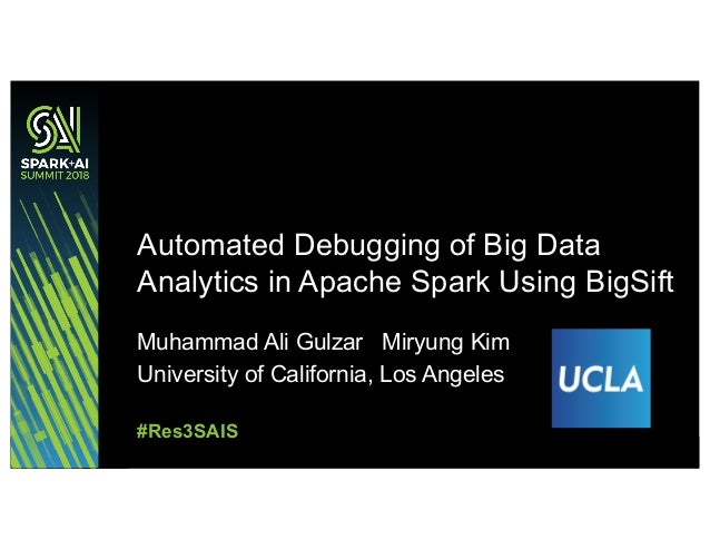 Muhammad Ali Gulzar Miryung Kim University of California, Los Angeles Automated Debugging of Big Data Analytics in Apache ...
