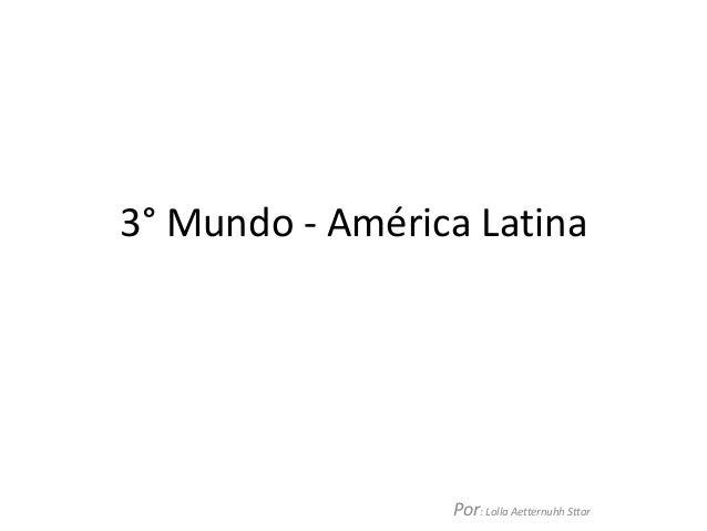 3° Mundo - América LatinaPor: Lolla Aetternuhh Sttar