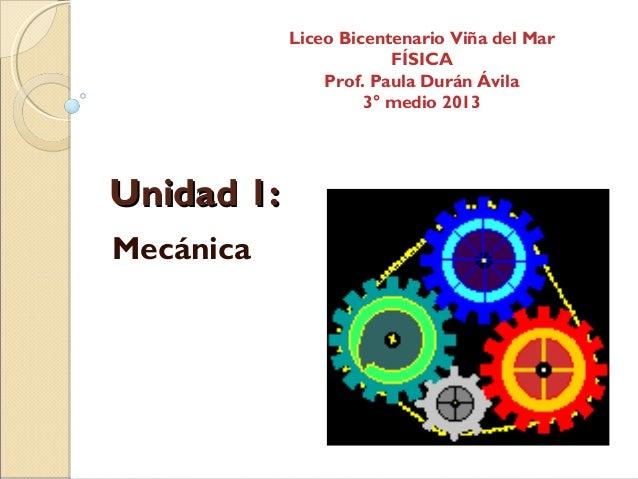 Unidad 1:Unidad 1:MecánicaLiceo Bicentenario Viña del MarFÍSICAProf. Paula Durán Ávila3° medio 2013