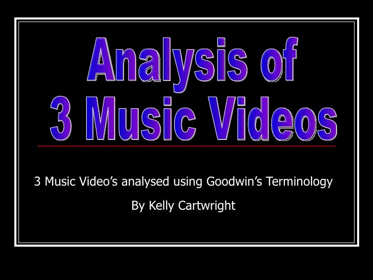 3 Music Video's analysed using Goodwin's Terminology By Kelly Cartwright Analysis of  3 Music Videos