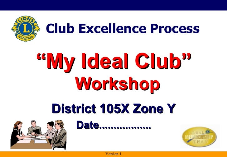 "<ul><li>"" My Ideal Club""  Workshop </li></ul>District 105X Zone Y Date.................. Club Excellence Process Version 1"