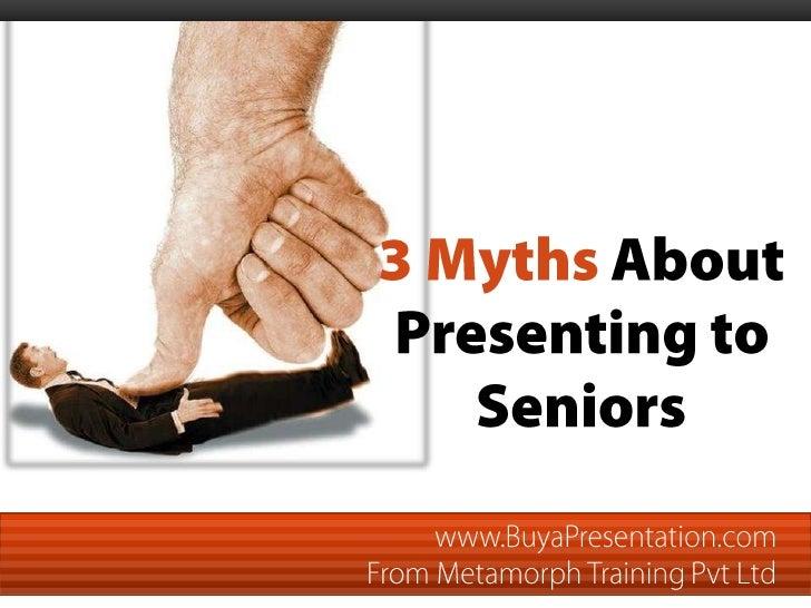 3 Myths About Presenting to Seniors www.BuyaPresentation.com  From Metamorph Training Pvt Ltd